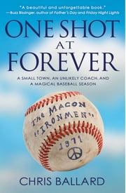 One Shot at Forever - A Small Town, an Unlikely Coach, and a Magical Baseball Season ebook by Chris Ballard