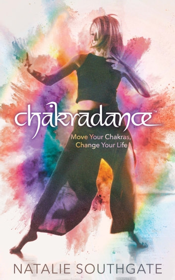 Chakradance - Move Your Chakras, Change Your Life eBook by Natalie Southgate