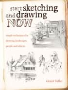 Start Sketching & Drawing Now - Simple techniques for drawing landscapes, people and objects ebook by Grant Fuller