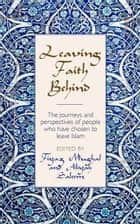Leaving Faith Behind: The journeys and perspectives of people who have chosen to leave Islam ebook by Fiyaz Mughal, Aliyah Saleem