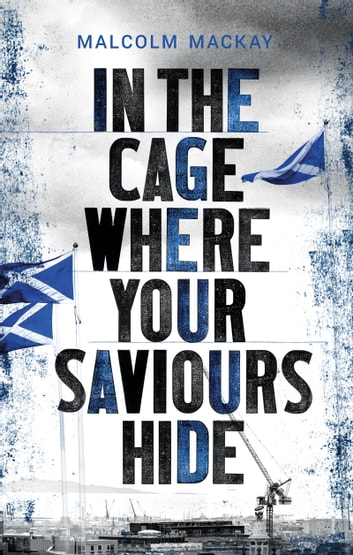 In the Cage Where Your Saviours Hide ebook by Malcolm Mackay