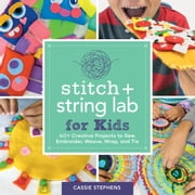 Stitch and String Lab for Kids - 40+ Creative Projects to Sew, Embroider, Weave, Wrap, and Tie eBook by Cassie Stephens