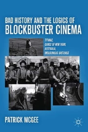 Bad History and the Logics of Blockbuster Cinema - Titanic, Gangs of New York, Australia, Inglourious Basterds ebook by Patrick McGee