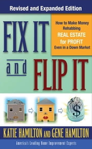 Fix It & Flip It: How to Make Money Rehabbing Real Estate for Profit Even in a Down Market ebook by Hamilton, Gene