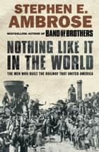 Nothing Like It in the World - The Men Who Built the Railway That United America ebook by Stephen E. Ambrose