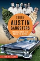 1960s Austin Gangsters - Organized Crime that Rocked the Capital ebook by Jesse Sublett