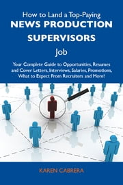 How to Land a Top-Paying News production supervisors Job: Your Complete Guide to Opportunities, Resumes and Cover Letters, Interviews, Salaries, Promotions, What to Expect From Recruiters and More ebook by Cabrera Karen
