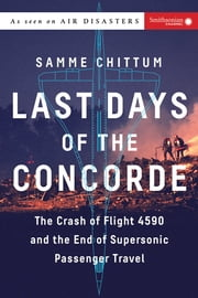 Last Days of the Concorde - The Crash of Flight 4590 and the End of Supersonic Passenger Travel ebook by Samme Chittum
