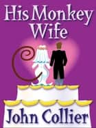 His Monkey Wife - or Married to a Chimp ebook by John Collier