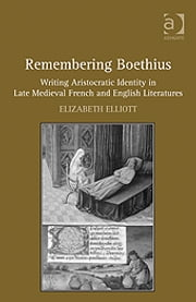 Remembering Boethius - Writing Aristocratic Identity in Late Medieval French and English Literatures ebook by Dr Elizabeth Elliott