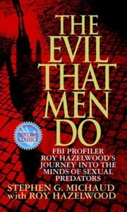 The Evil That Men Do - FBI Profiler Roy Hazelwood's Journey into the Minds of Sexual Predators ebook by Stephen G. Michaud,Roy Hazelwood