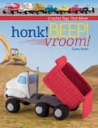 Honk! Beep! Vroom! - Crochet Toys That Move ebook by Cathy Smith