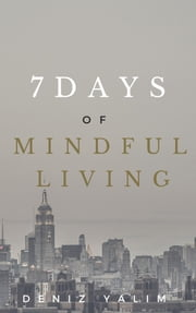 7 Days of Mindful Living: Mindful Steps to Enhancing Your Life Expectancy ebook by Deniz Yalım