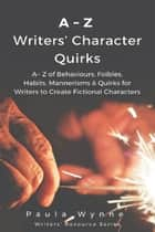 A~Z of Writers' Character Quirks - A~ Z of Behaviours, Foibles, Habits, Mannerisms & Quirks for Writers to Create Fictional Characters ebook by Paula Wynne