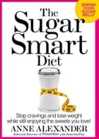 The Sugar Smart Diet - Stop Cravings and Lose Weight While Still Enjoying the Sweets You Love! ebook by Anne Alexander, Julia VanTine