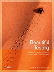 Beautiful Testing - Leading Professionals Reveal How They Improve Software ebook by Adam Goucher,Tim Riley