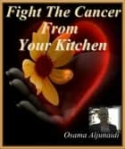 Fight The Cancer From Your Kitchen ebook by osama aljunaidi