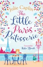 The Little Paris Patisserie: A heartwarming and feel good cosy romance - perfect for fans of Bake Off! (Romantic Escapes, Book 3) ebook by Julie Caplin
