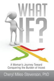 What If? - A Woman's Journey Toward Conquering the Burden of Incest ebook by Cheryl Miles-Stevenson, PhD