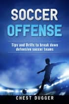 Soccer Offense - Improve Your Team's Possession and Passing Skills through Top Class Drills ebook by Chest Dugger