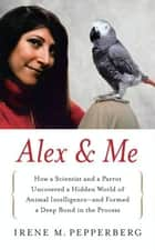 Alex & Me - How a Scientist and a Parrot Discovered a Hidden World of Animal Intelligence--and Formed a Deep Bond in the Process e-kirjat by Irene Pepperberg
