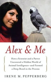 Alex & Me - How a Scientist and a Parrot Discovered a Hidden World of Animal Intelligence--and Formed a Deep Bond in the Process ebook by Irene Pepperberg