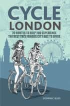 Cycle London - 22 routes to help you experience the best this famous city has to offer ebook by Dominic Bliss