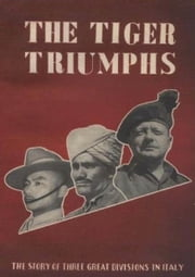 The Tiger Triumphs - The Story Of Three Great Divisions In Italy [Illustrated Edition] ebook by Lieut Col G R Stevens