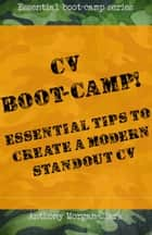 CV Boot-Camp! Essential Tips To Create A Modern Standout CV ebook by Anthony Morgan-Clark