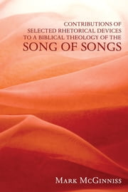 Contributions of Selected Rhetorical Devices to a Biblical Theology of The Song of Songs ebook by Mark McGinniss