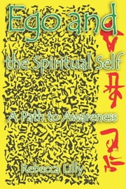 Ego and the Spiritual Self - A Path to Awarness ebook by Rebecca Lilly