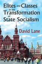 Elites and Classes in the Transformation of State Socialism ebook by David Lane