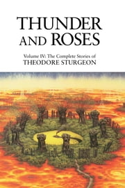 Thunder and Roses - Volume IV: The Complete Stories of Theodore Sturgeon ebook by Theodore Sturgeon,Paul Williams,James Gunn