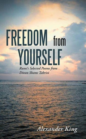 Freedom from Yourself - Rumi's Selected Poems from Divan Shams Tabrizi ebook by Alexander King
