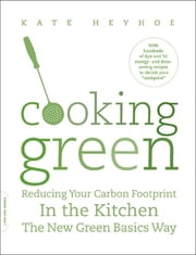Cooking Green - Reducing Your Carbon Footprint in the Kitchen--the New Green Basics Way ebook by Kate Heyhoe