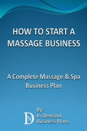 How To Start A Massage Business: A Complete Massage & Spa Business Plan ebook by In Demand Business Plans