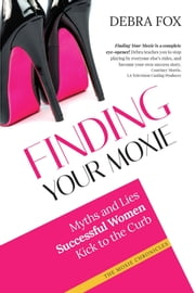 Finding Your Moxie - Myths and Lies Successful Women Kick to the Curb ebook by Debra Fox
