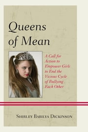 Queens of Mean - A Call for Action to Empower Girls to End the Vicious Cycle of Bullying Each Other ebook by Shirley Babilya Dickinson