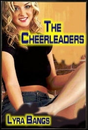 The Cheerleaders: Candy & Chrissie! A Novel of Erotica About the Erotic Adventures of Good Girls Gone Wild! ebook by Bangs, Lyra