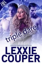 Triple Dare - Aussie in Colorado Rockies Ménage Erotic Romance ebook by Lexxie Couper