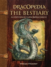 Dracopedia The Bestiary - An Artist's Guide to Creating Mythical Creatures ebook by William O'Connor
