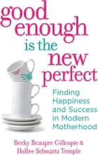 Good Enough Is the New Perfect - Finding Happiness and Success in Modern Motherhood ebook by Rebecca Gillespie, Hollee Temple