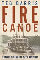 Fire Canoe - Prairie Steamboat Days Revisited ebook by Ted Barris