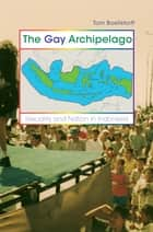 The Gay Archipelago - Sexuality and Nation in Indonesia ebook by Tom Boellstorff