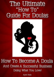 "The Ultimate ""How To"" Guide For Doulas ~ How To Become A Doula And Create A Successful Business Doing What You Love! ebook by April Rain"