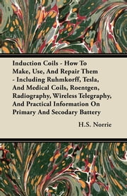 Induction Coils - How to Make, Use, and Repair Them - Including Ruhmkorff, Tesla, and Medical Coils, Roentgen, Radiography, Wireless Telegraphy, and P ebook by H. S. Norrie
