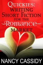 Quickies: Writing Short Fiction for the Romance Market ebook by Nancy Cassidy