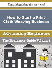 How to Start a Print Cloth Weaving Business (Beginners Guide) ebook by Merna Redding,Sam Enrico