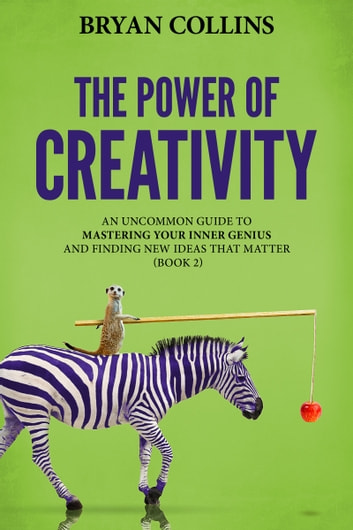 The Power of Creativity (Book 2) - An Uncommon Guide to Mastering Your Inner Genius and Finding New Ideas That Matter ebook by Bryan Collins