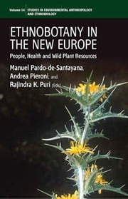 Ethnobotany in the New Europe - People, Health and Wild Plant Resources ebook by Manuel Pardo-de-Santayana,Andrea Pieroni,Rajindra K. Puri